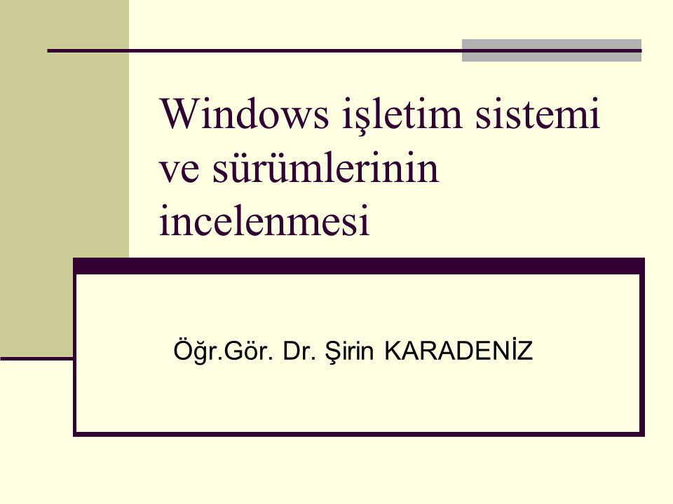 Windows işletim sistemi ve sürümlerinin incelenmesi Öğr.Gör. Dr. Şirin KARADENİZ