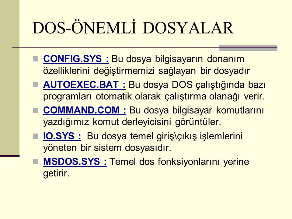 DOS-ÖNEMLİ DOSYALAR CONFIG.SYS : Bu dosya bilgisayarın donanım özelliklerini değiştirmemizi sağlayan bir dosyadır AUTOEXEC.BAT : Bu dosya DOS çalıştığ