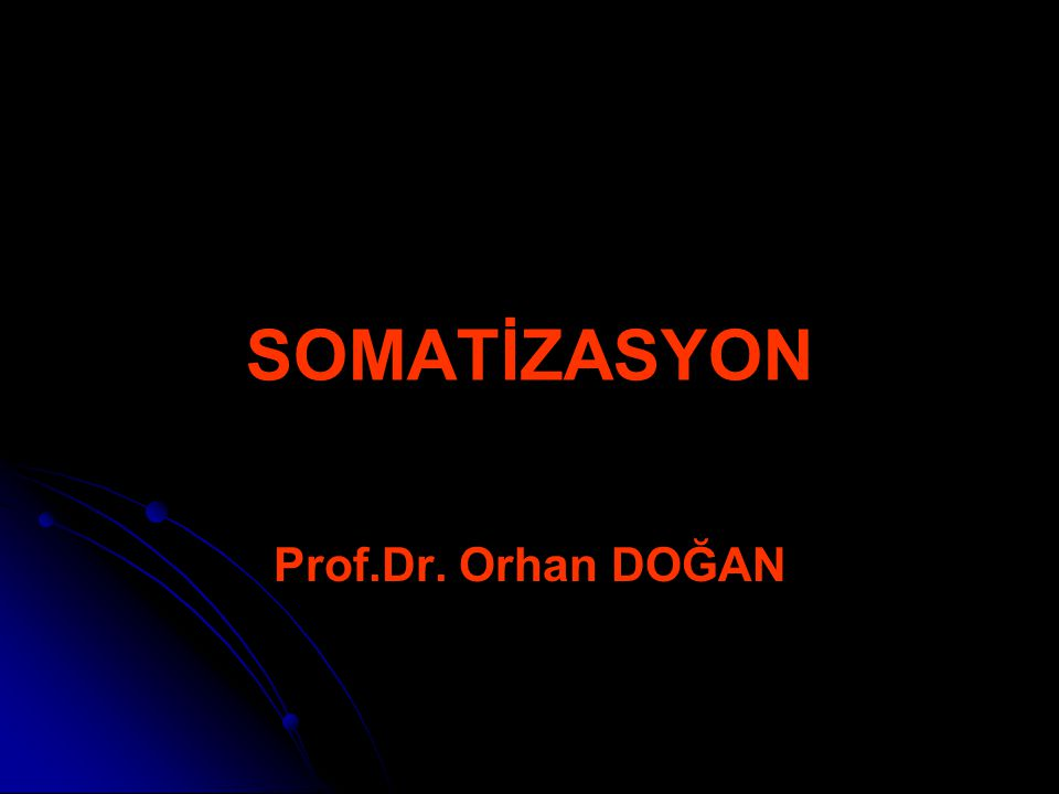 SOMATİZASYON Prof.Dr. Orhan DOĞAN