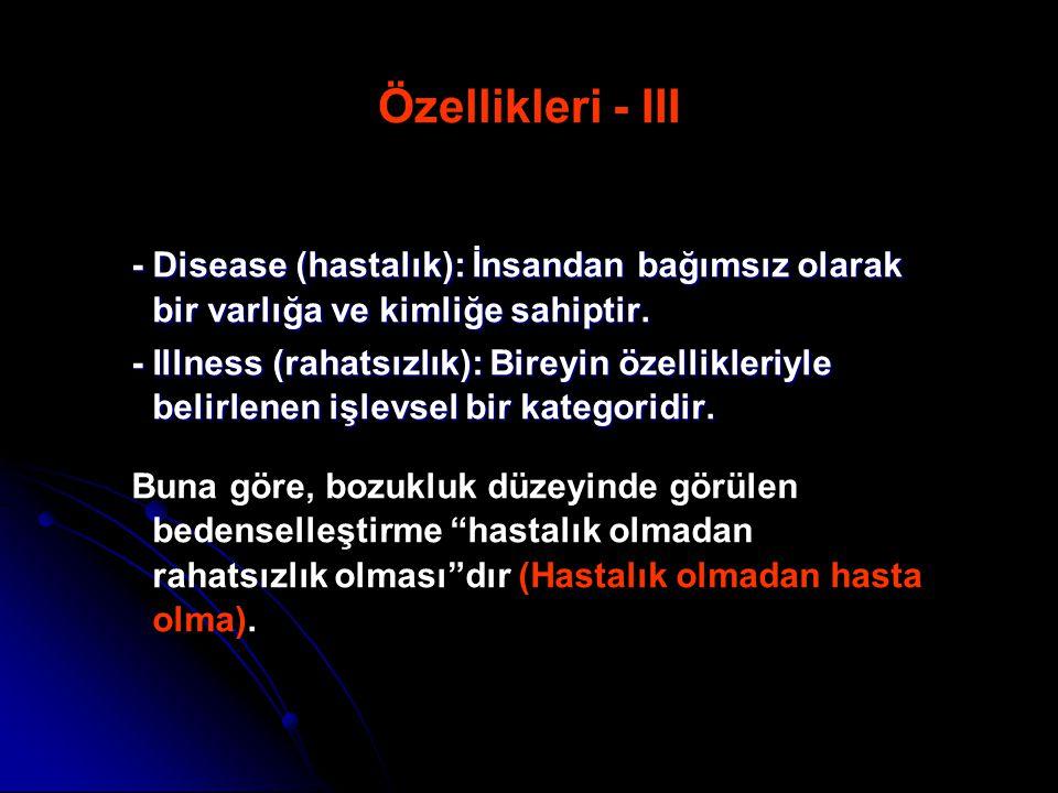 Özellikleri - III - Disease (hastalık): İnsandan bağımsız olarak bir varlığa ve kimliğe sahiptir. - Illness (rahatsızlık): Bireyin özellikleriyle beli