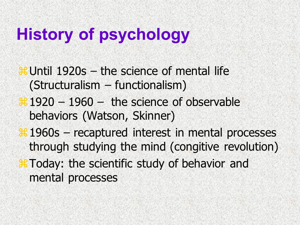 History of psychology zUntil 1920s – the science of mental life (Structuralism – functionalism) z1920 – 1960 – the science of observable behaviors (Wa
