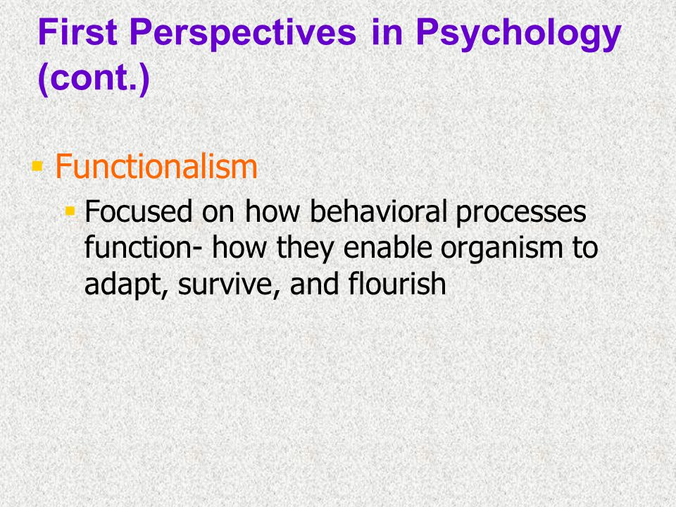  Functionalism  Focused on how behavioral processes function- how they enable organism to adapt, survive, and flourish First Perspectives in Psychol