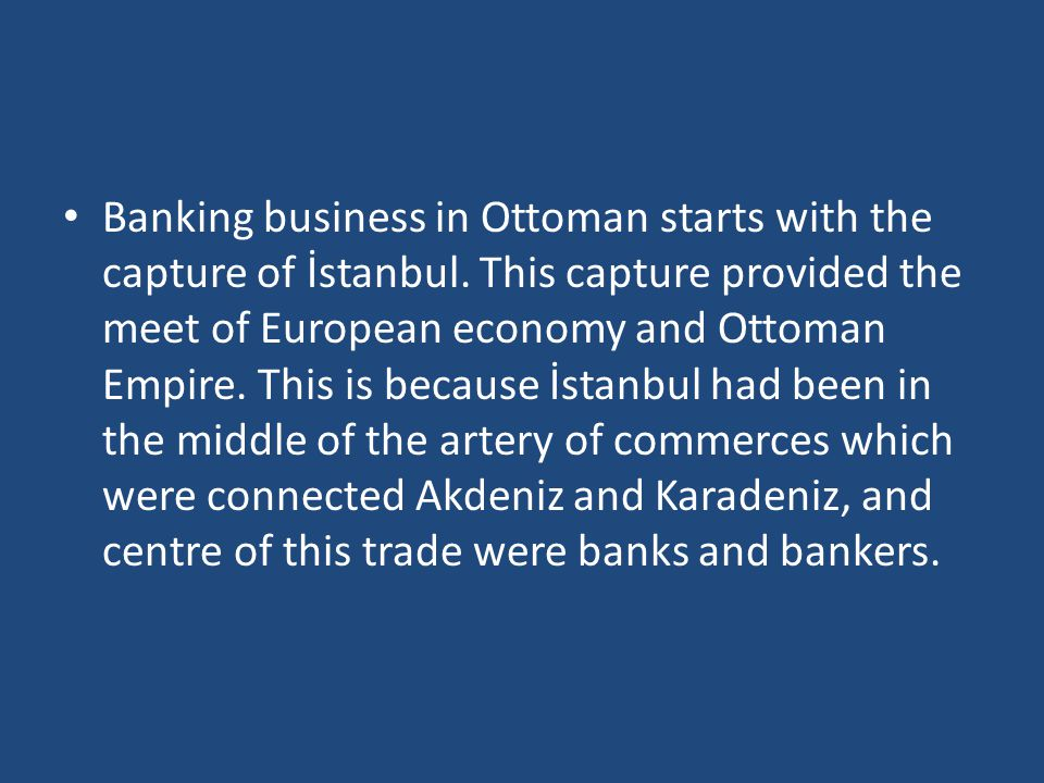 Banking business in Ottoman starts with the capture of İstanbul. This capture provided the meet of European economy and Ottoman Empire. This is becaus