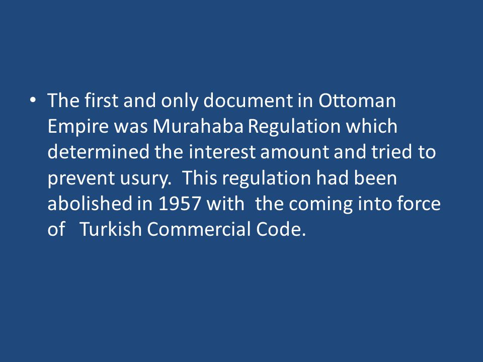The first and only document in Ottoman Empire was Murahaba Regulation which determined the interest amount and tried to prevent usury. This regulation
