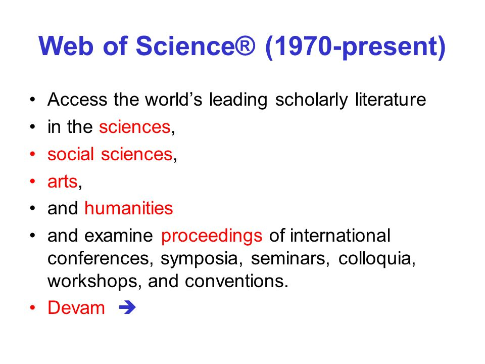 Web of Science® (1970-present) Access the world's leading scholarly literature in the sciences, social sciences, arts, and humanities and examine proceedings of international conferences, symposia, seminars, colloquia, workshops, and conventions.