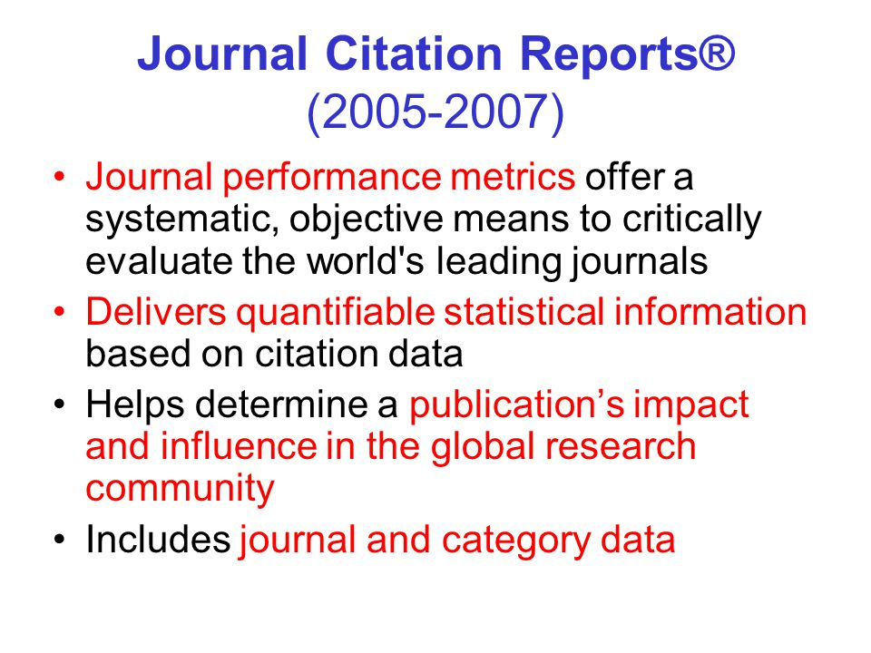 Journal Citation Reports® ( ) Journal performance metrics offer a systematic, objective means to critically evaluate the world s leading journals Delivers quantifiable statistical information based on citation data Helps determine a publication's impact and influence in the global research community Includes journal and category data
