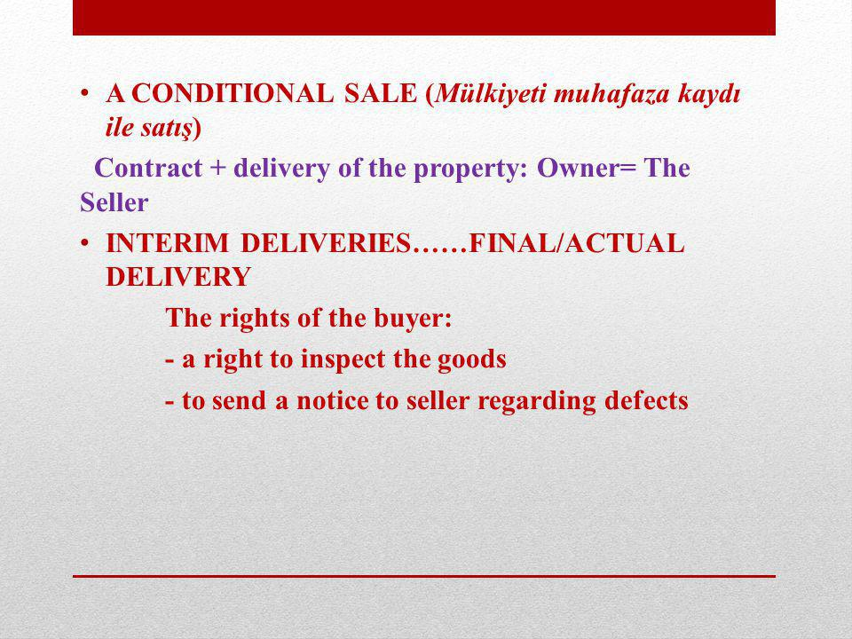 A CONDITIONAL SALE (Mülkiyeti muhafaza kaydı ile satış) Contract + delivery of the property: Owner= The Seller INTERIM DELIVERIES……FINAL/ACTUAL DELIVERY The rights of the buyer: - a right to inspect the goods - to send a notice to seller regarding defects