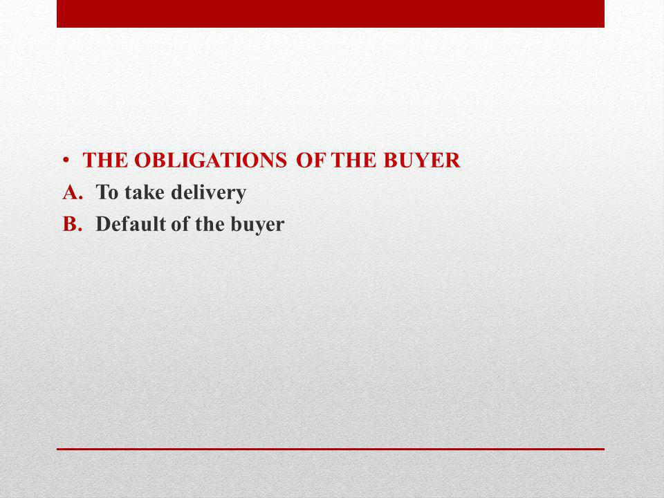 THE OBLIGATIONS OF THE BUYER A.To take delivery B.Default of the buyer