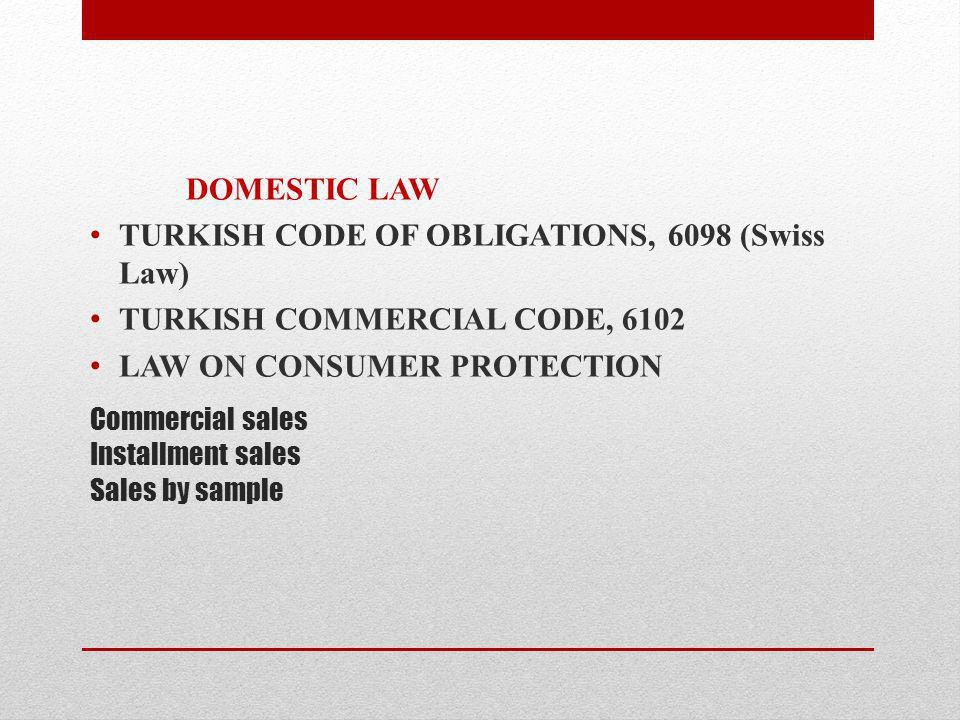 Commercial sales Installment sales Sales by sample DOMESTIC LAW TURKISH CODE OF OBLIGATIONS, 6098 (Swiss Law) TURKISH COMMERCIAL CODE, 6102 LAW ON CONSUMER PROTECTION