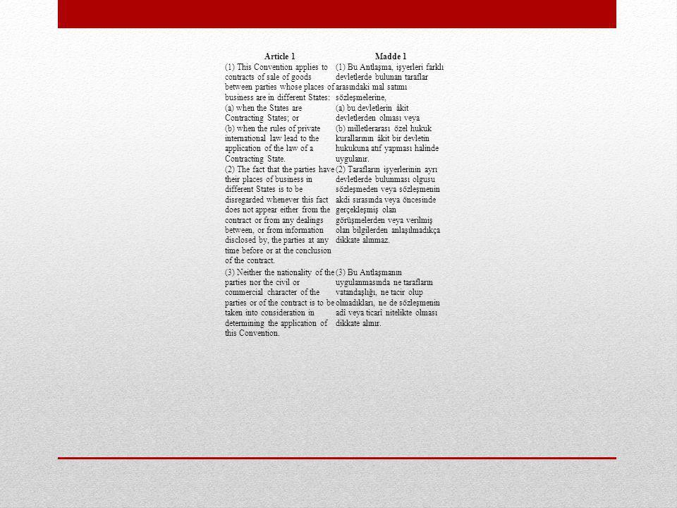 Article 1Madde 1 (1) This Convention applies to contracts of sale of goods between parties whose places of business are in different States: (1) Bu Antlaşma, işyerleri farklı devletlerde bulunan taraflar arasındaki mal satımı sözleşmelerine, (a) when the States are Contracting States; or (a) bu devletlerin âkit devletlerden olması veya (b) when the rules of private international law lead to the application of the law of a Contracting State.