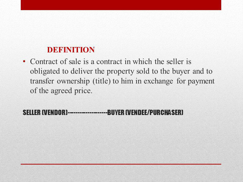 SELLER (VENDOR)--------------------BUYER (VENDEE/PURCHASER) DEFINITION Contract of sale is a contract in which the seller is obligated to deliver the property sold to the buyer and to transfer ownership (title) to him in exchange for payment of the agreed price.