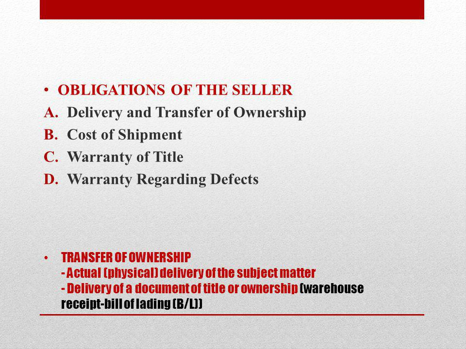 TRANSFER OF OWNERSHIP - Actual (physical) delivery of the subject matter - Delivery of a document of title or ownership (warehouse receipt-bill of lading (B/L)) OBLIGATIONS OF THE SELLER A.Delivery and Transfer of Ownership B.Cost of Shipment C.Warranty of Title D.Warranty Regarding Defects