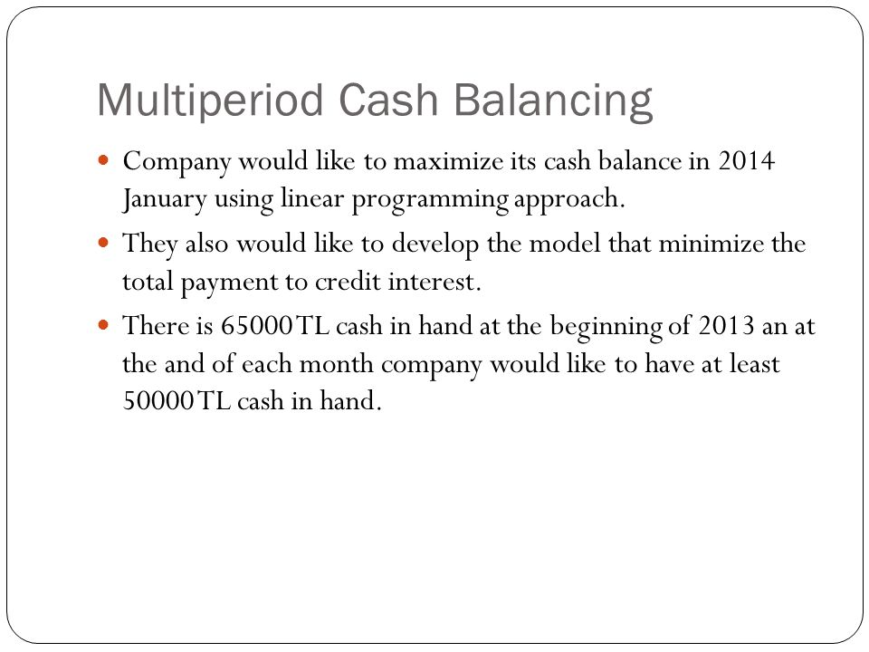 Multiperiod Cash Balancing Company would like to maximize its cash balance in 2014 January using linear programming approach. They also would like to