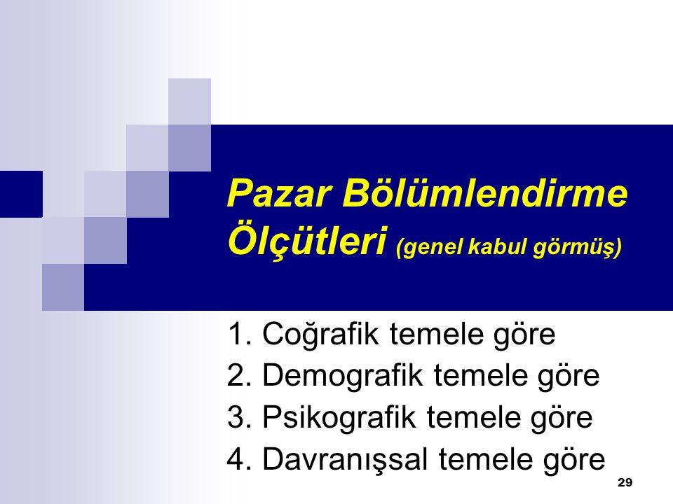 Pazar Bölümlendirme Ölçütleri (genel kabul görmüş) 1. Coğrafik temele göre 2. Demografik temele göre 3. Psikografik temele göre 4. Davranışsal temele