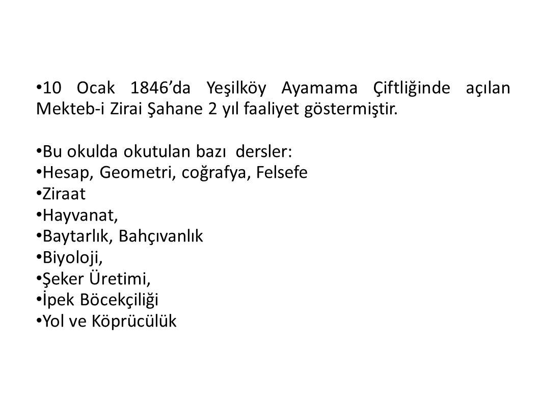 10 Ocak 1846'da Yeşilköy Ayamama Çiftliğinde açılan Mekteb-i Zirai Şahane 2 yıl faaliyet göstermiştir. Bu okulda okutulan bazı dersler: Hesap, Geometr