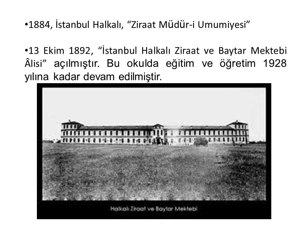"""1884, İstanbul Halkalı, """"Ziraat M ü d ü r-i Umumiyesi"""" 13 Ekim 1892, """"İstanbul Halkalı Ziraat ve Baytar Mektebi Âlisi"""" açılmıştır. Bu okulda eğitim ve"""
