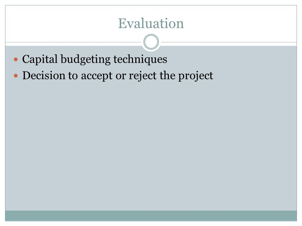 Evaluation Capital budgeting techniques Decision to accept or reject the project