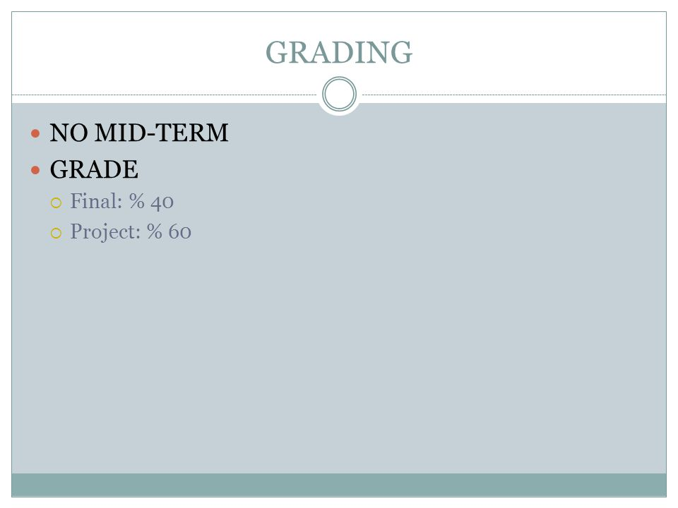 GRADING NO MID-TERM GRADE  Final: % 40  Project: % 60