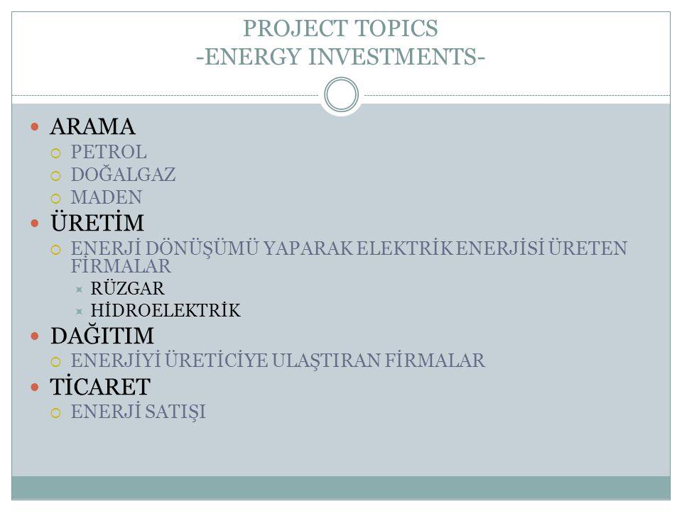 PROJECT TOPICS -ENERGY INVESTMENTS- ARAMA  PETROL  DOĞALGAZ  MADEN ÜRETİM  ENERJİ DÖNÜŞÜMÜ YAPARAK ELEKTRİK ENERJİSİ ÜRETEN FİRMALAR  RÜZGAR  Hİ