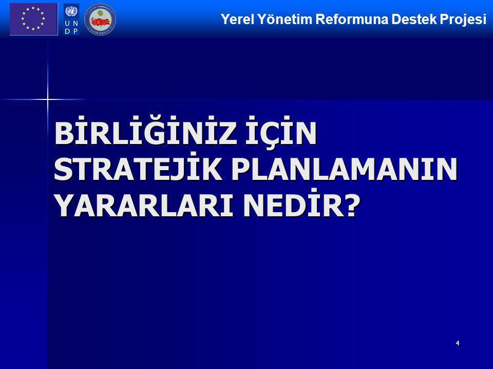 Yerel Yönetim Reformuna Destek Projesi 4 BİRLİĞİNİZ İÇİN STRATEJİK PLANLAMANIN YARARLARI NEDİR
