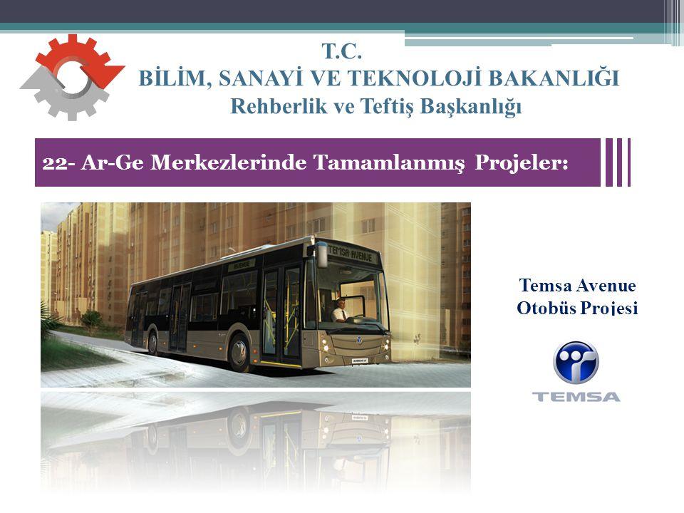 T.C. BİLİM, SANAYİ VE TEKNOLOJİ BAKANLIĞI Rehberlik ve Teftiş Başkanlığı 35 22- Ar-Ge Merkezlerinde Tamamlanmış Projeler: Temsa Avenue Otobüs Projesi