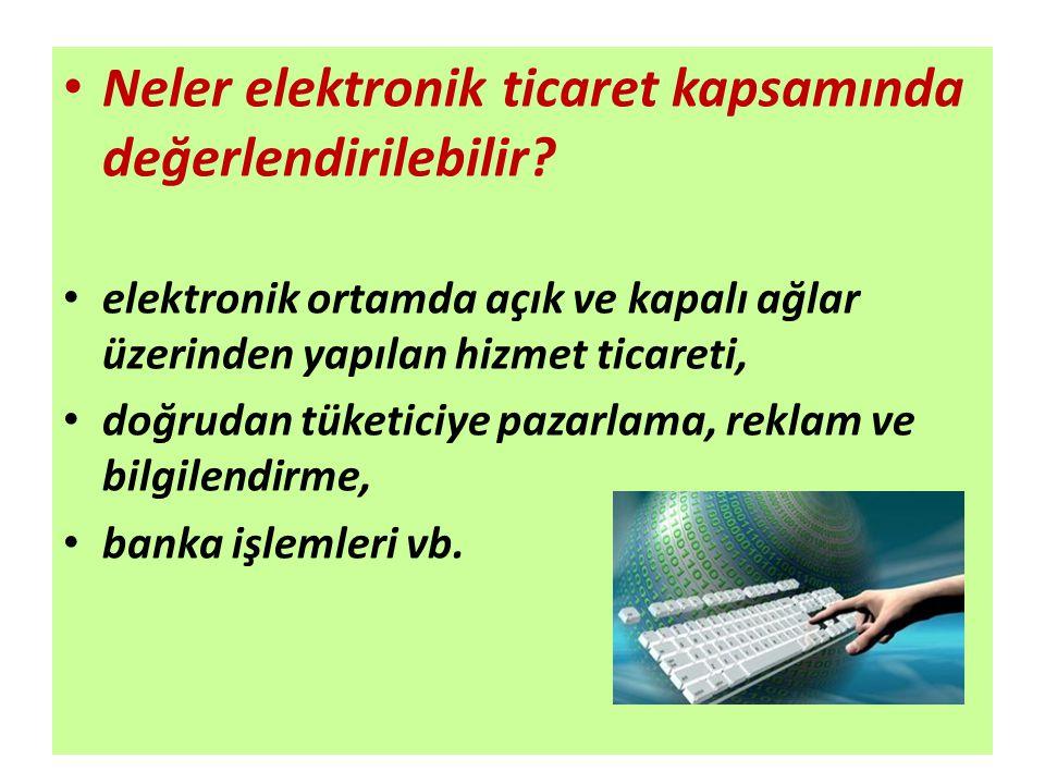 Neler elektronik ticaret kapsamında değerlendirilebilir? elektronik ortamda açık ve kapalı ağlar üzerinden yapılan hizmet ticareti, doğrudan tüketiciy