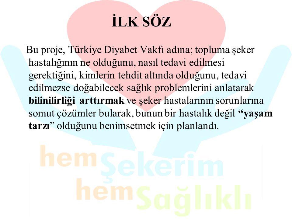 İLK SÖZ Bu proje, Türkiye Diyabet Vakfı adına; topluma şeker hastalığının ne olduğunu, nasıl tedavi edilmesi gerektiğini, kimlerin tehdit altında oldu