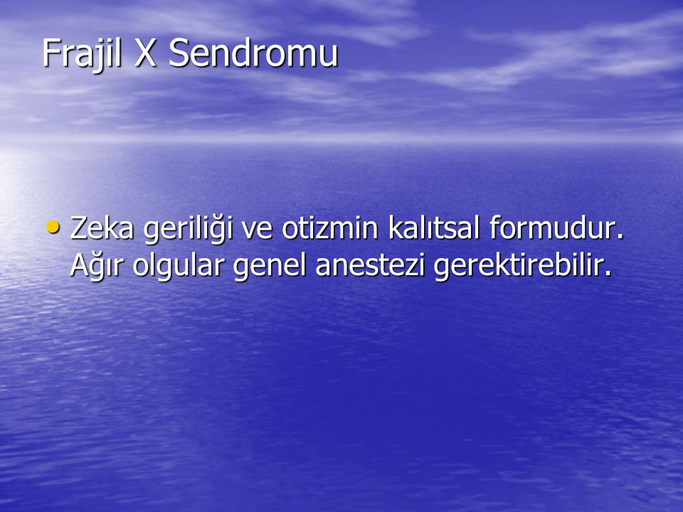 Frajil X Sendromu Zeka geriliği ve otizmin kalıtsal formudur. Ağır olgular genel anestezi gerektirebilir. Zeka geriliği ve otizmin kalıtsal formudur.