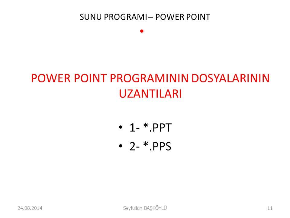 SUNU PROGRAMI – POWER POINT POWER POINT PROGRAMININ DOSYALARININ UZANTILARI 1- *.PPT 2- *.PPS 24.08.2014Seyfullah BAŞKÖYLÜ11