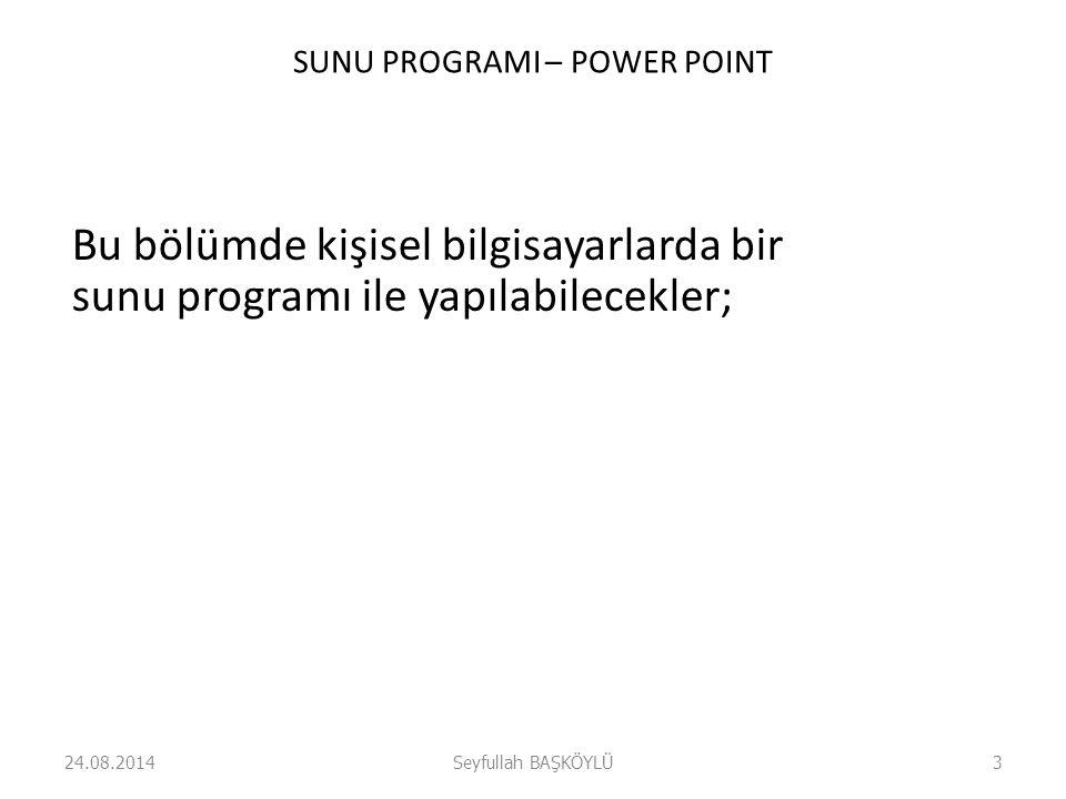 SUNU PROGRAMI – POWER POINT Bu bölümde kişisel bilgisayarlarda bir sunu programı ile yapılabilecekler; 24.08.2014Seyfullah BAŞKÖYLÜ3