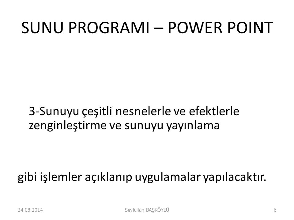 SUNU PROGRAMI – POWER POINT 3-Sunuyu çeşitli nesnelerle ve efektlerle zenginleştirme ve sunuyu yayınlama gibi işlemler açıklanıp uygulamalar yapılacak