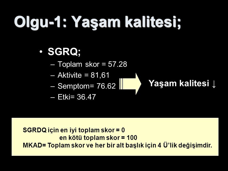 Olgu-1: Yaşam kalitesi; SGRQ; –Toplam skor = 57.28 –Aktivite = 81,61 –Semptom= 76.62 –Etki= 36.47 Yaşam kalitesi ↓ SGRDQ için en iyi toplam skor = 0 e