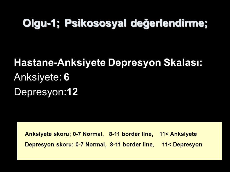 Olgu-1; Psikososyal değerlendirme; Hastane-Anksiyete Depresyon Skalası: Anksiyete: 6 Depresyon:12 Anksiyete skoru; 0-7 Normal, 8-11 border line, 11< A