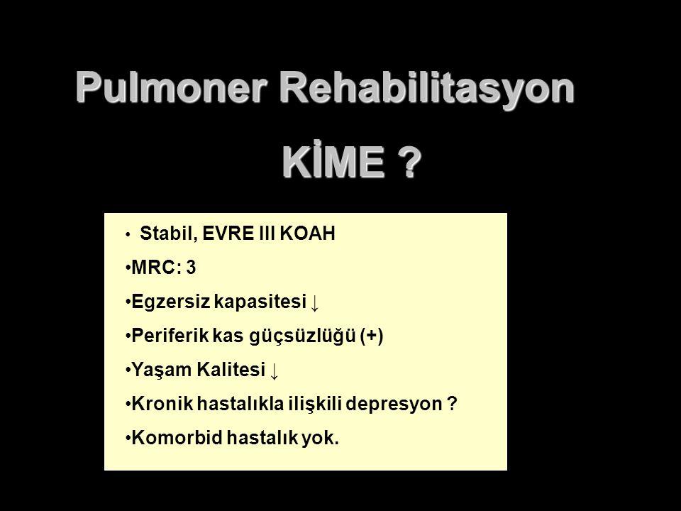 Pulmoner Rehabilitasyon KİME ? Stabil, EVRE III KOAH MRC: 3 Egzersiz kapasitesi ↓ Periferik kas güçsüzlüğü (+) Yaşam Kalitesi ↓ Kronik hastalıkla iliş