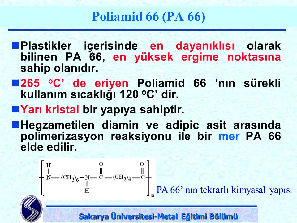 DPÜ-Simav Teknik Eğitim Fakültesi-KÜTAHYA Poliamid 66 (PA 66) Plastikler içerisinde en dayanıklısı olarak bilinen PA 66, en yüksek ergime noktasına sa