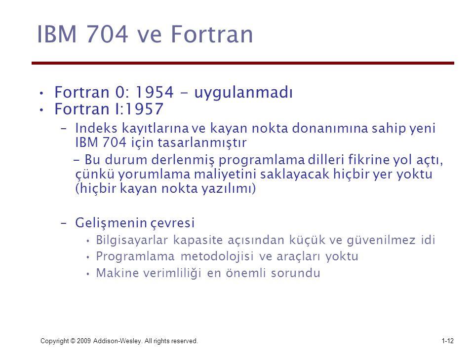 Copyright © 2009 Addison-Wesley. All rights reserved.1-12 IBM 704 ve Fortran Fortran 0: 1954 - uygulanmadı Fortran I:1957 –Indeks kayıtlarına ve kayan