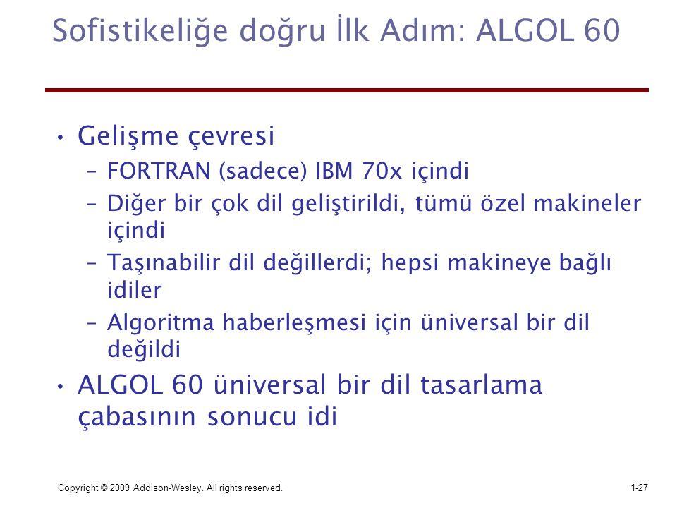 Copyright © 2009 Addison-Wesley. All rights reserved.1-27 Sofistikeliğe doğru İlk Adım: ALGOL 60 Gelişme çevresi –FORTRAN (sadece) IBM 70x içindi –Diğ
