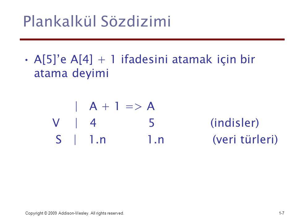 Copyright © 2009 Addison-Wesley. All rights reserved.1-7 Plankalkül Sözdizimi A[5]'e A[4] + 1 ifadesini atamak için bir atama deyimi | A + 1 => A V |