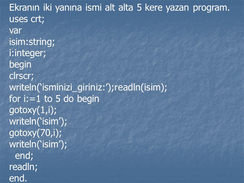 Ekranın iki yanına ismi alt alta 5 kere yazan program. uses crt; var isim:string; i:integer; begin clrscr; writeln('isminizi_giriniz:');readln(isim);