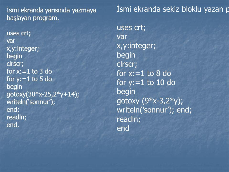 İsmi ekranda yarısında yazmaya başlayan program. uses crt; var x,y:integer; begin clrscr; for x:=1 to 3 do for y:=1 to 5 do begin gotoxy(30*x-25,2*y+1