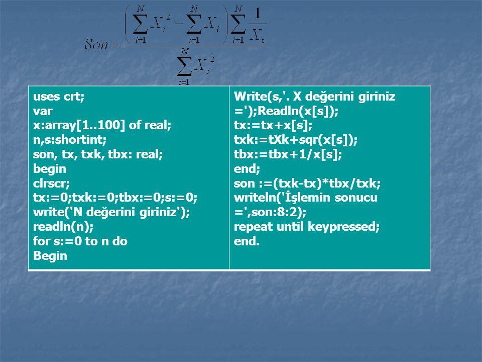 uses crt; var x:array[1..100] of real; n,s:shortint; son, tx, txk, tbx: real; begin clrscr; tx:=0;txk:=0;tbx:=0;s:=0; write('N değerini giriniz'); rea