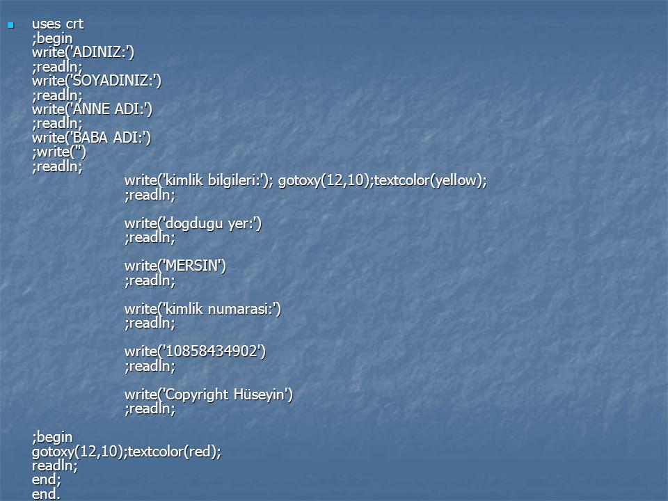 uses crt ;begin write('ADINIZ:') ;readln; write('SOYADINIZ:') ;readln; write('ANNE ADI:') ;readln; write('BABA ADI:') ;write(