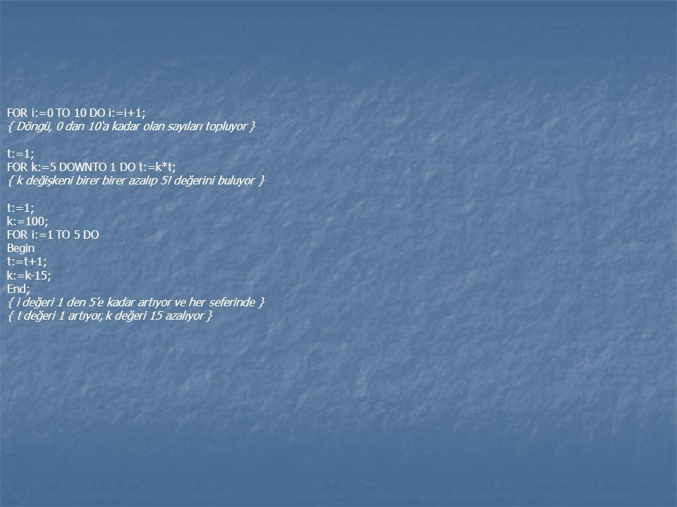 FOR i:=0 TO 10 DO i:=i+1; { Döngü, 0 dan 10'a kadar olan sayıları topluyor } t:=1; FOR k:=5 DOWNTO 1 DO t:=k*t; { k değişkeni birer birer azalıp 5! de