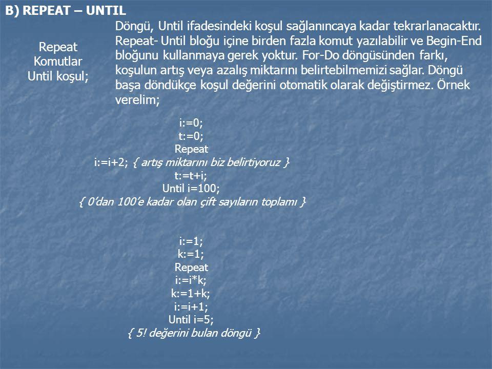 B) REPEAT – UNTIL Repeat Komutlar Until koşul; Döngü, Until ifadesindeki koşul sağlanıncaya kadar tekrarlanacaktır. Repeat- Until bloğu içine birden f