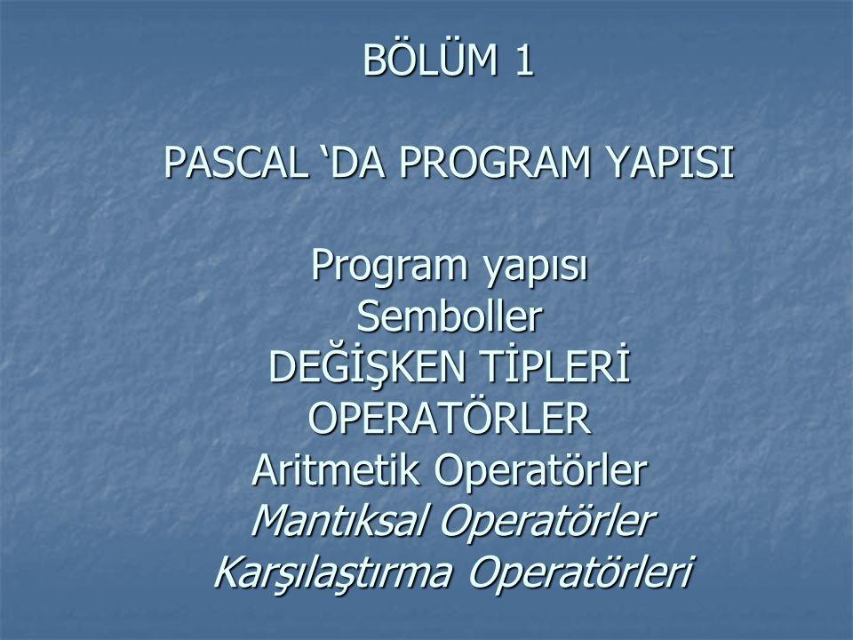 BÖLÜM 1 PASCAL 'DA PROGRAM YAPISI Program yapısı Semboller DEĞİŞKEN TİPLERİ OPERATÖRLER Aritmetik Operatörler Mantıksal Operatörler Karşılaştırma Oper