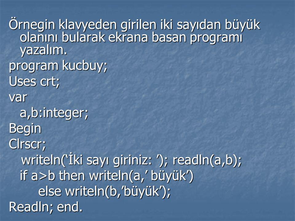 Örnegin klavyeden girilen iki sayıdan büyük olanını bularak ekrana basan programı yazalım. program kucbuy; Uses crt; vara,b:integer;BeginClrscr; write