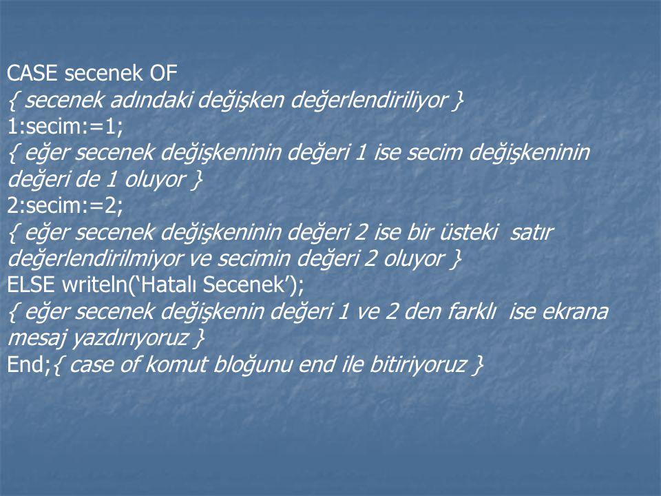 CASE secenek OF { secenek adındaki değişken değerlendiriliyor } 1:secim:=1; { eğer secenek değişkeninin değeri 1 ise secim değişkeninin değeri de 1 ol