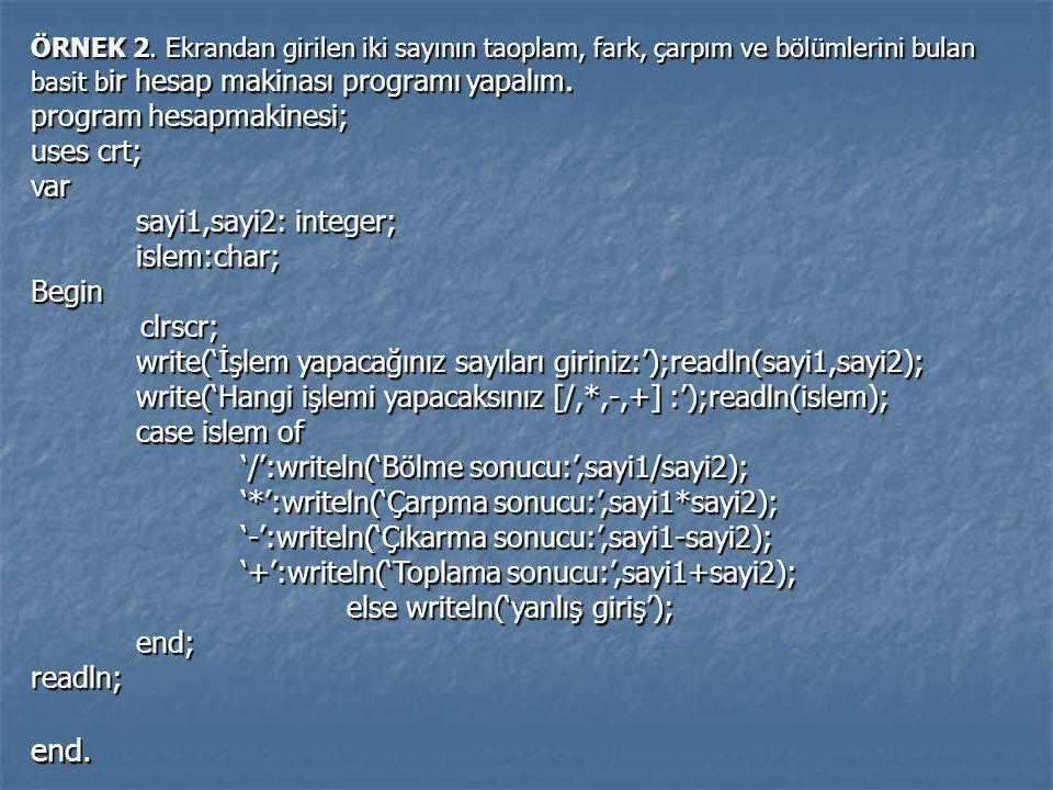 ÖRNEK 2. Ekrandan girilen iki sayının taoplam, fark, çarpım ve bölümlerini bulan basit b ir hesap makinası programı yapalım. program hesapmakinesi; us