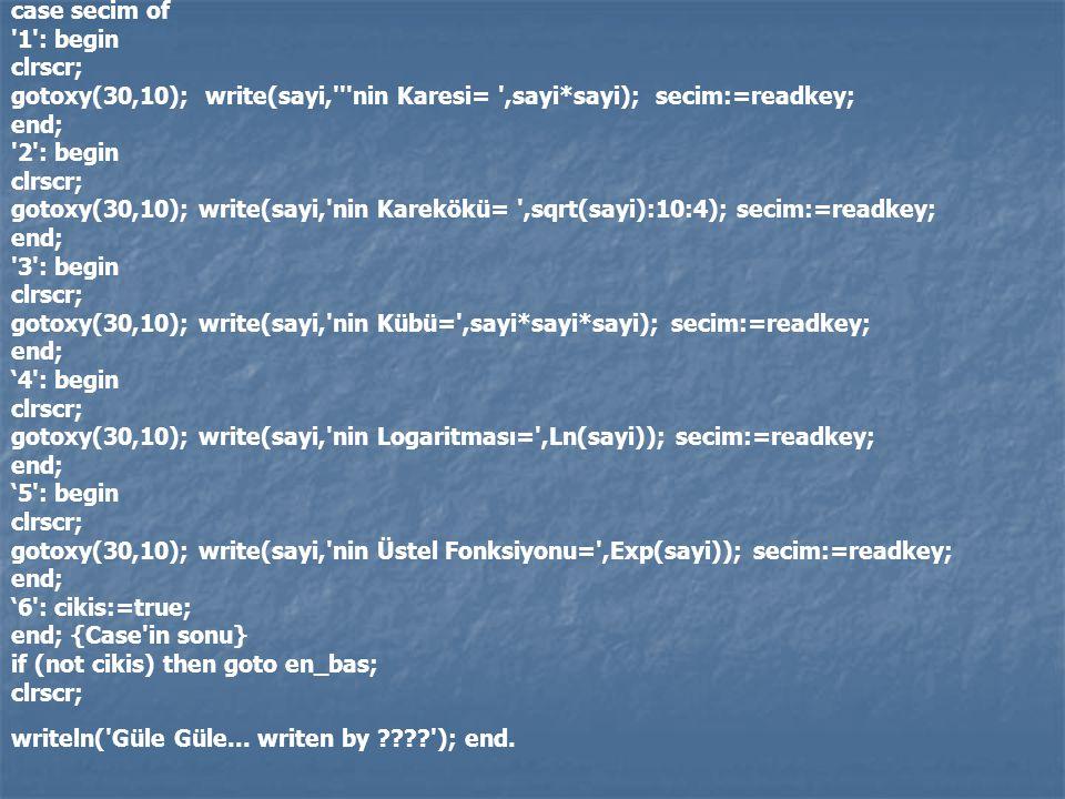 case secim of '1': begin clrscr; gotoxy(30,10); write(sayi,'''nin Karesi= ',sayi*sayi); secim:=readkey; end; '2': begin clrscr; gotoxy(30,10); write(s