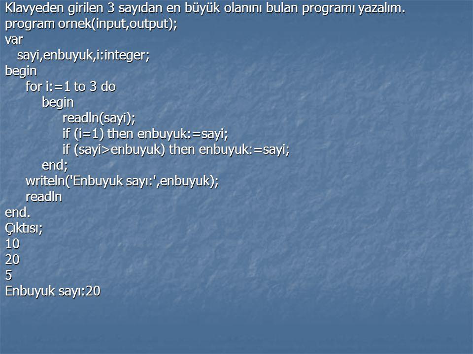 Klavyeden girilen 3 sayıdan en büyük olanını bulan programı yazalım. program ornek(input,output); var sayi,enbuyuk,i:integer; sayi,enbuyuk,i:integer;b